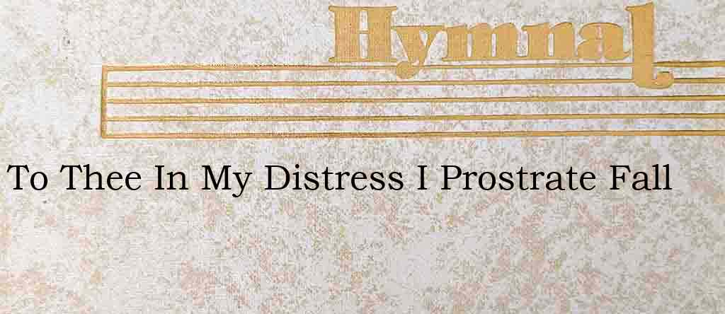 To Thee In My Distress I Prostrate Fall – Hymn Lyrics