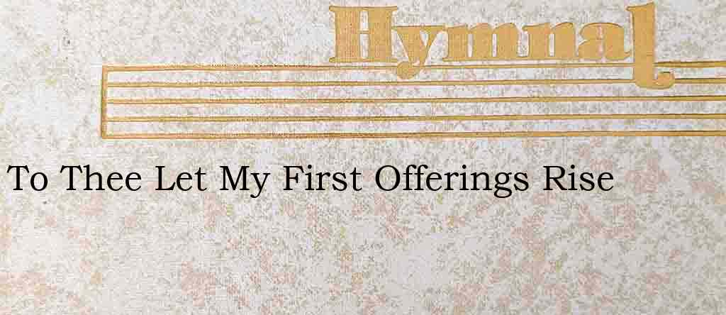 To Thee Let My First Offerings Rise – Hymn Lyrics