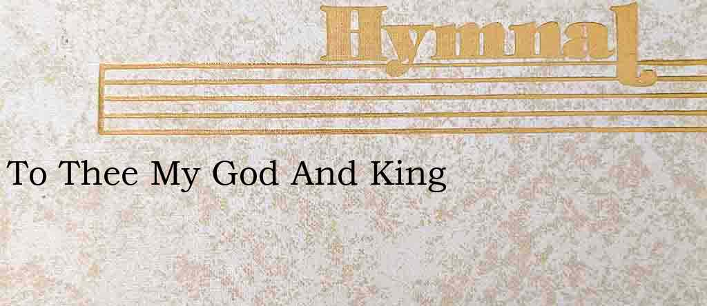 To Thee My God And King – Hymn Lyrics