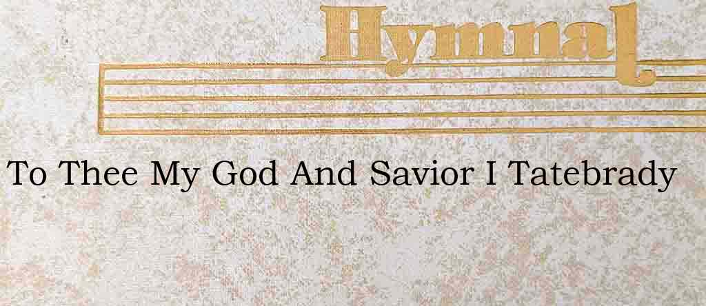 To Thee My God And Savior I Tatebrady – Hymn Lyrics