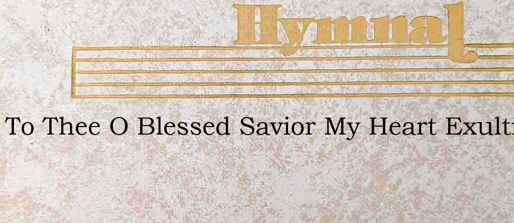 To Thee O Blessed Savior My Heart Exulti – Hymn Lyrics