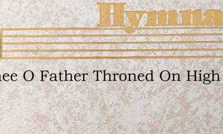 To Thee O Father Throned On High – Hymn Lyrics