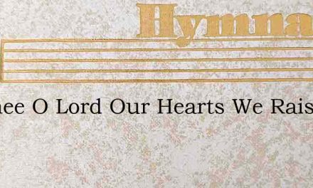To Thee, O Lord, Our Hearts We Raise – Hymn Lyrics