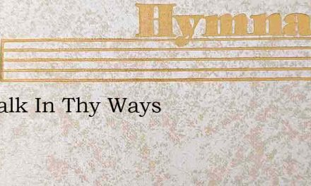 To Walk In Thy Ways – Hymn Lyrics