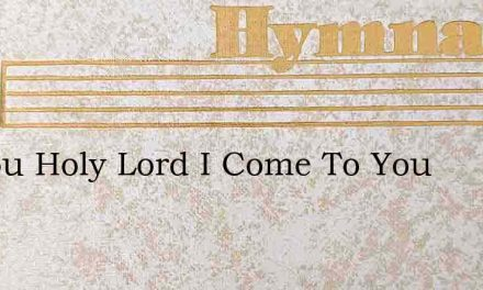 To You Holy Lord I Come To You – Hymn Lyrics