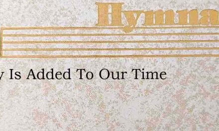 Today Is Added To Our Time – Hymn Lyrics