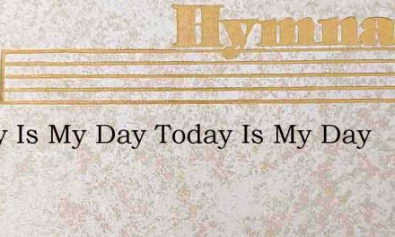 Today Is My Day Today Is My Day – Hymn Lyrics