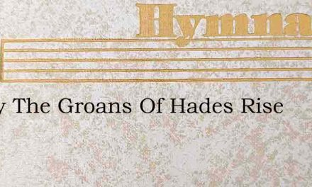Today The Groans Of Hades Rise – Hymn Lyrics