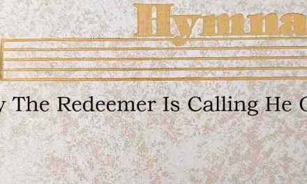 Today The Redeemer Is Calling He Offers – Hymn Lyrics