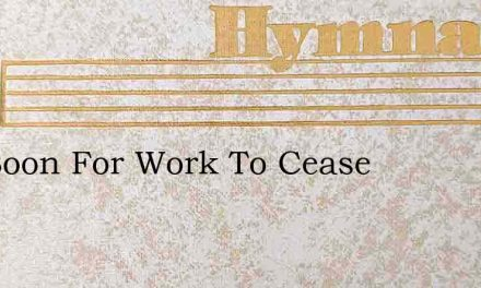 Too Soon For Work To Cease – Hymn Lyrics