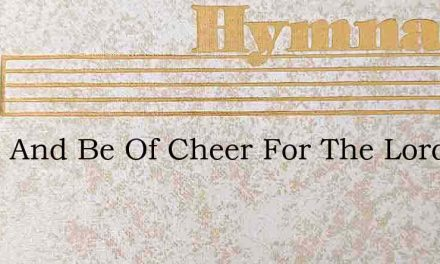 Trust And Be Of Cheer For The Lord Is Ne – Hymn Lyrics