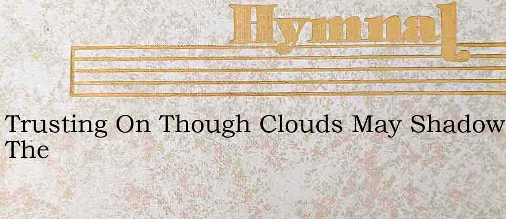 Trusting On Though Clouds May Shadow The – Hymn Lyrics