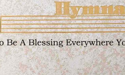 Try To Be A Blessing Everywhere You Go – Hymn Lyrics