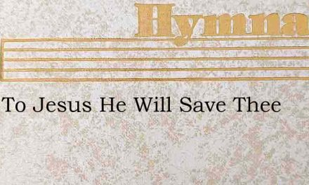 Turn To Jesus He Will Save Thee – Hymn Lyrics