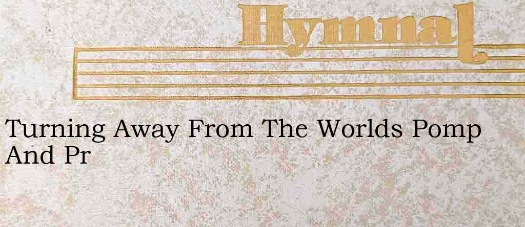 Turning Away From The Worlds Pomp And Pr – Hymn Lyrics