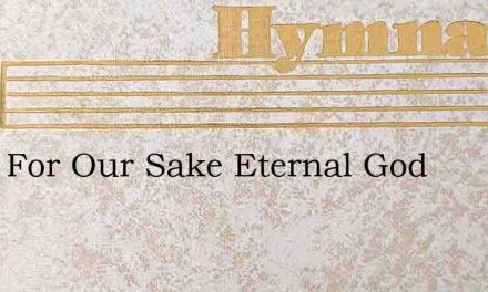 Twas For Our Sake Eternal God – Hymn Lyrics