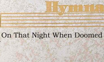 Twas On That Night When Doomed To Know – Hymn Lyrics