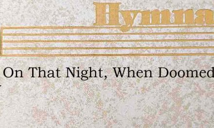 Twas On That Night, When Doomed To Know – Hymn Lyrics