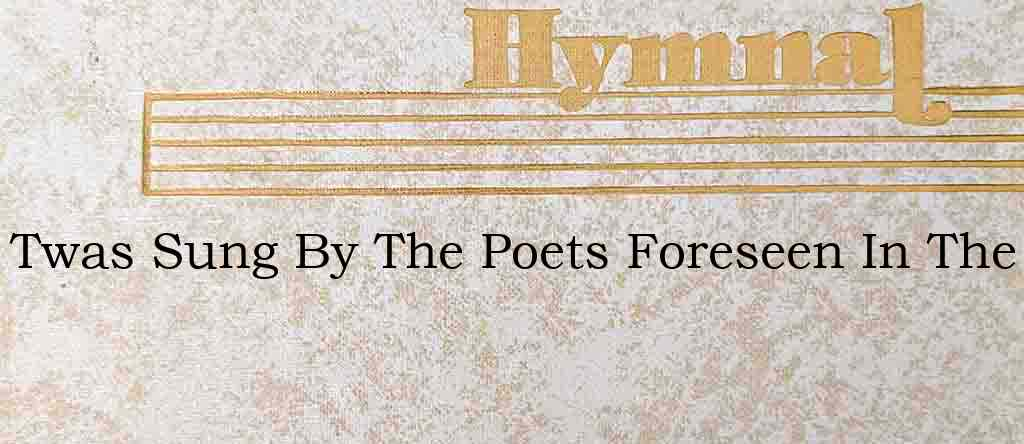 Twas Sung By The Poets Foreseen In The – Hymn Lyrics