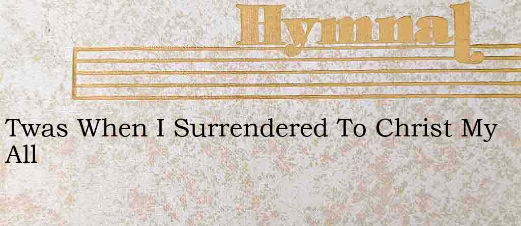 Twas When I Surrendered To Christ My All – Hymn Lyrics