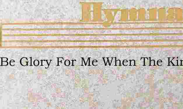 Twill Be Glory For Me When The King I Sh – Hymn Lyrics