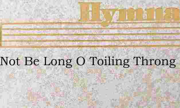 Twill Not Be Long O Toiling Throng – Hymn Lyrics