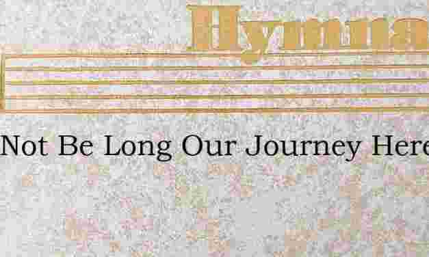 Twill Not Be Long Our Journey Here – Hymn Lyrics