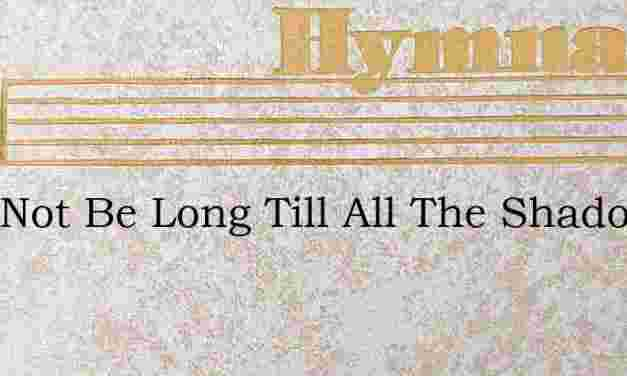 Twill Not Be Long Till All The Shadows – Hymn Lyrics