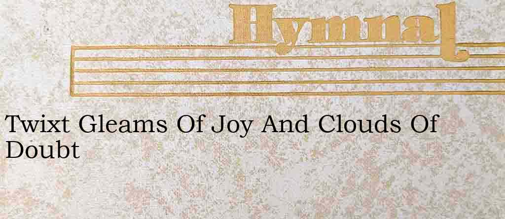 Twixt Gleams Of Joy And Clouds Of Doubt – Hymn Lyrics