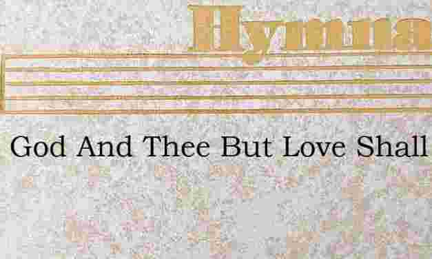 Twixt God And Thee But Love Shall Be – Hymn Lyrics