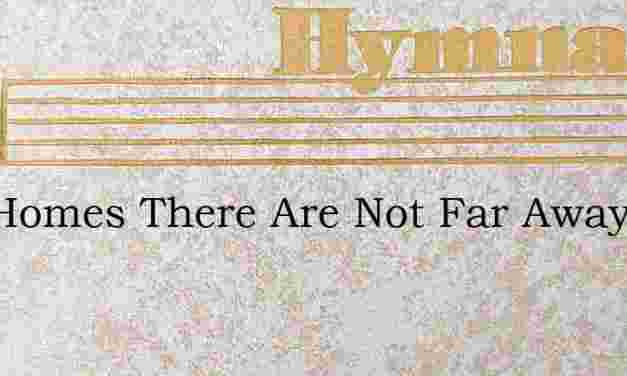 Two Homes There Are Not Far Away – Hymn Lyrics