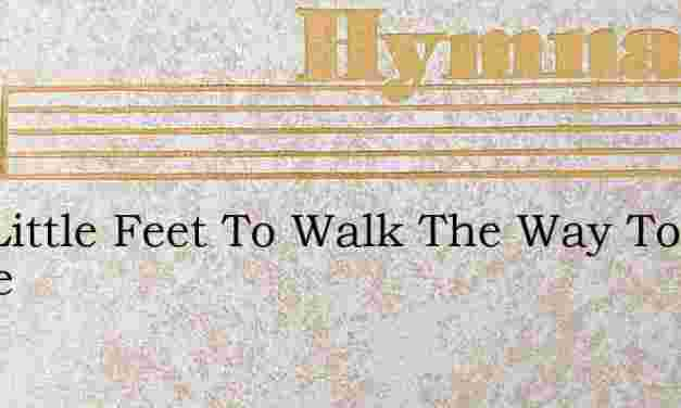 Two Little Feet To Walk The Way To Heave – Hymn Lyrics