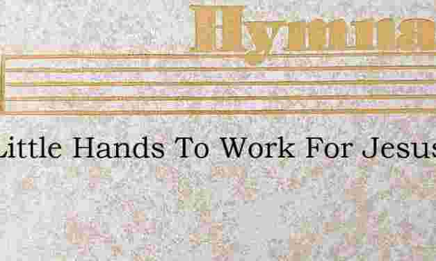 Two Little Hands To Work For Jesus – Hymn Lyrics