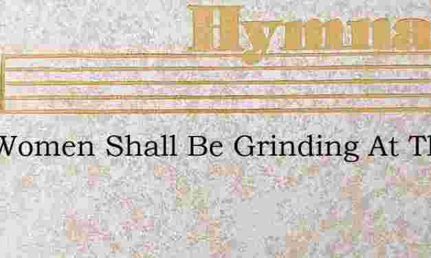 Two Women Shall Be Grinding At The Mill – Hymn Lyrics