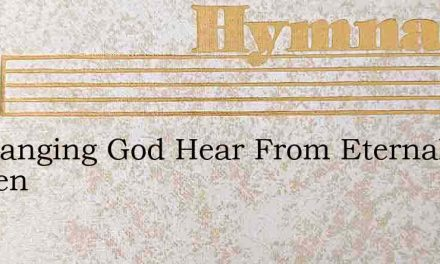 Unchanging God Hear From Eternal Heaven – Hymn Lyrics