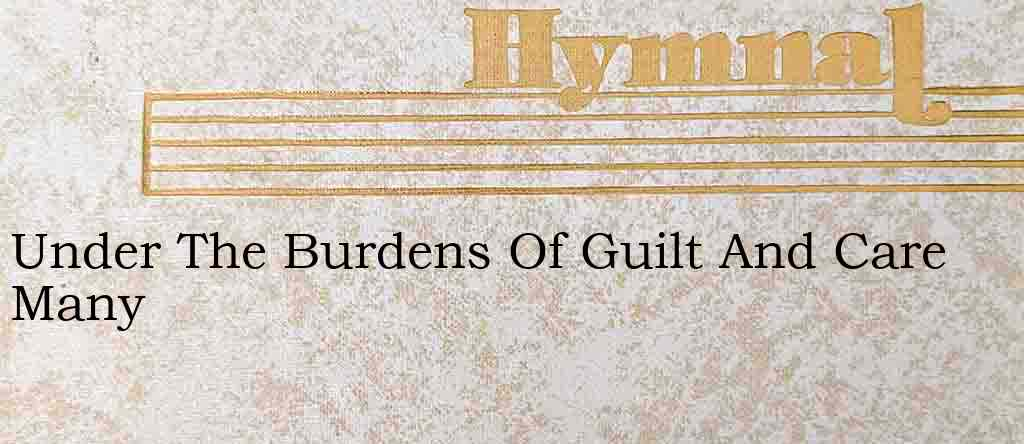 Under The Burdens Of Guilt And Care Many – Hymn Lyrics