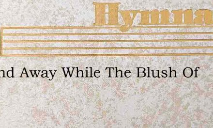 Up And Away While The Blush Of – Hymn Lyrics