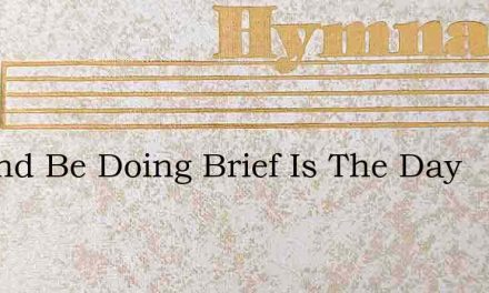 Up And Be Doing Brief Is The Day – Hymn Lyrics