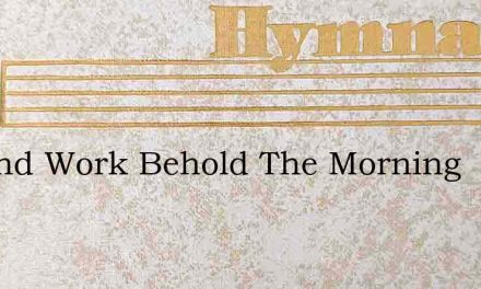 Up And Work Behold The Morning – Hymn Lyrics