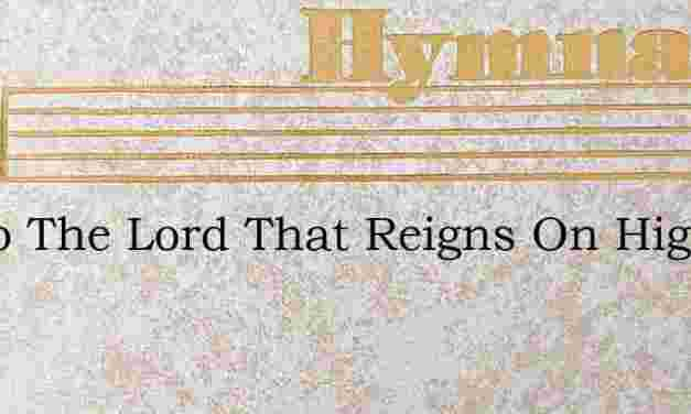 Up To The Lord That Reigns On High – Hymn Lyrics