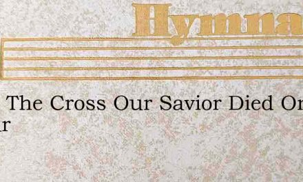 Upon The Cross Our Savior Died On Calvar – Hymn Lyrics