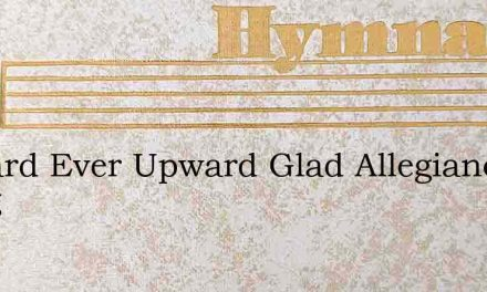 Upward Ever Upward Glad Allegiance Bring – Hymn Lyrics