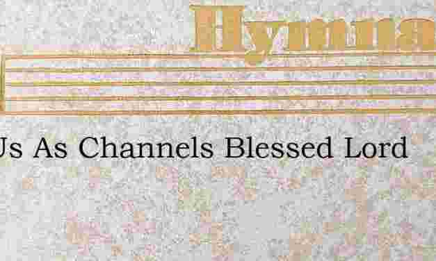 Use Us As Channels Blessed Lord – Hymn Lyrics