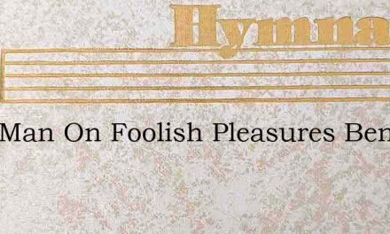 Vain Man On Foolish Pleasures Bent – Hymn Lyrics