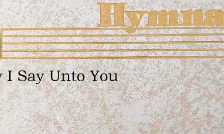 Verily I Say Unto You – Hymn Lyrics