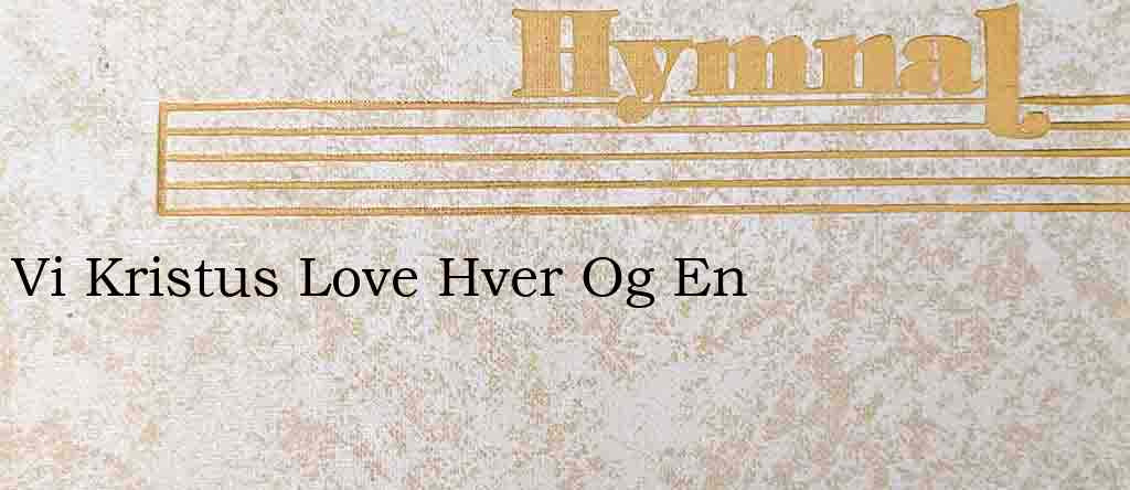 Vi Kristus Love Hver Og En – Hymn Lyrics