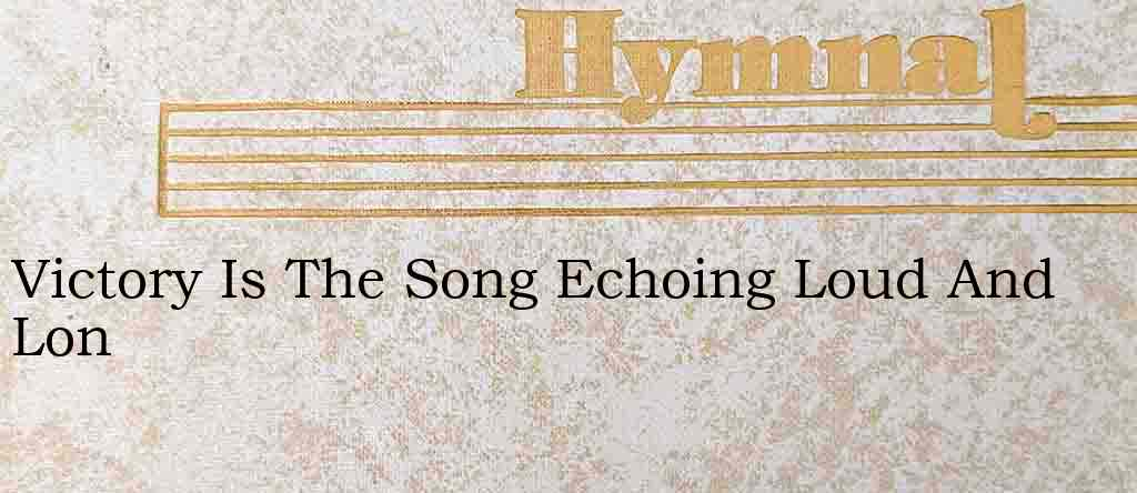 Victory Is The Song Echoing Loud And Lon – Hymn Lyrics