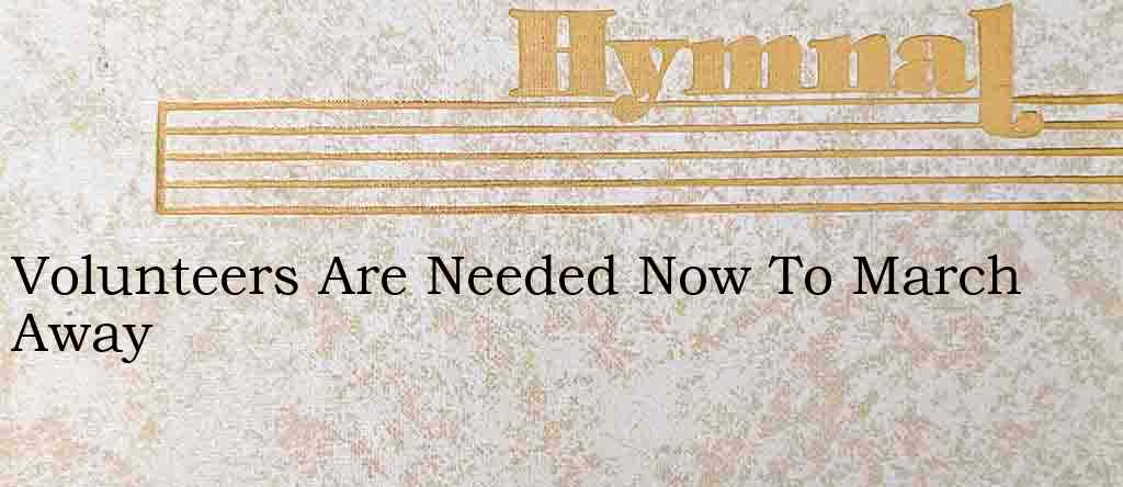Volunteers Are Needed Now To March Away – Hymn Lyrics