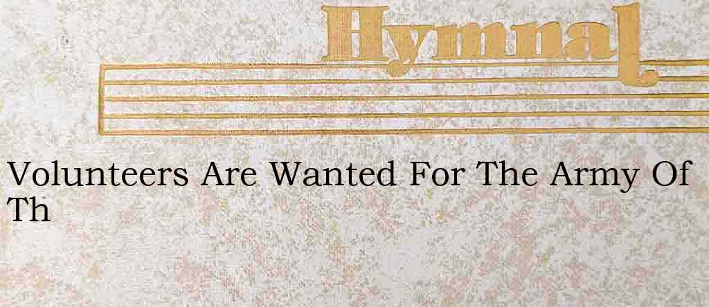 Volunteers Are Wanted For The Army Of Th – Hymn Lyrics