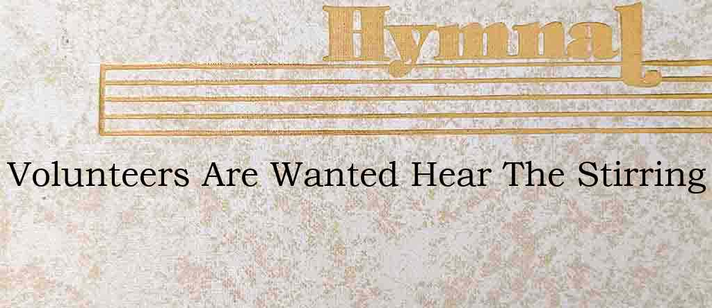 Volunteers Are Wanted Hear The Stirring – Hymn Lyrics
